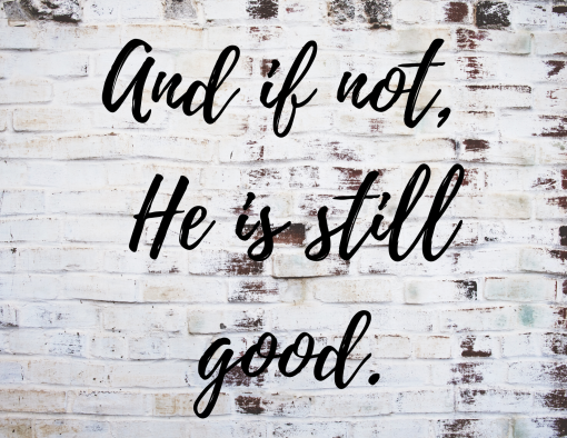 And if not, He is still good.